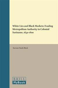 White Lies and Black Markets: Evading Metropolitan Authority in Colonial Suriname, 1650-1800