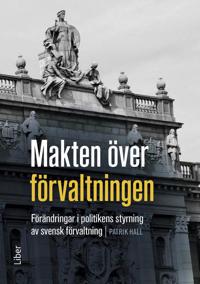 Makten över förvaltningen : förändringar i politikens styrning av den svenska förvaltningen