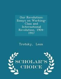 Our Revolution; Essays on Working-Class and International Revolution, 1904-1917 - Scholar's Choice Edition