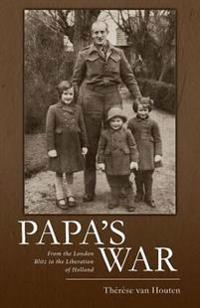 Papa's War: From the London Blitz to the Liberation of Holland