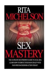 Sex Mastery: The Ultimate Sex Position Guide to Anal Sex. Learn How to Drive Your Man Crazy with Pain Free Backdoor Action Today!