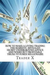 How to Make a Living Trading the Markets: Revealed Secret Underground Advice and Weird But Profitable Tricks to Forex Millionaire: Forget the Economy,