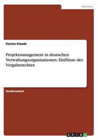 Projektmanagement in Deutschen Verwaltungsorganisationen. Einflusse Des Vergaberechtes