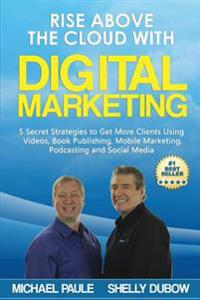 Rise Above the Cloud with Digital Marketing: 5 Secret Strategies to Get More Clients Using Videos, Book Publishing, Mobile Marketing, Podcasting and S