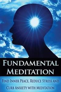 Fundamental Meditation: Increase Mindfulness, Find Inner Peace, Reduce Stress and Curb Anxiety with Meditation
