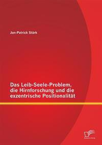 Das Leib-Seele-Problem, Die Hirnforschung Und Die Exzentrische Positionalitat