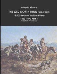 Alberta History: the Old North Trail (Cree Trail), 15,000 Years of Indian History: 1850-1870 Part 1