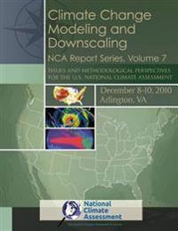 Climate Change Modeling and Downscaling: Issues and Methodological Perspectives for the U.S. National Climate Assessment: Nca Report Series, Volume 7