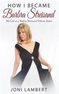 How I Became Barbra Streisand: My Life as a Barbra Streisand Tribute Artist