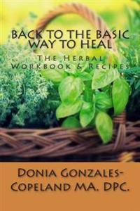 Back to the Basic Way to Heal: The Herbal Workbook & Recipes