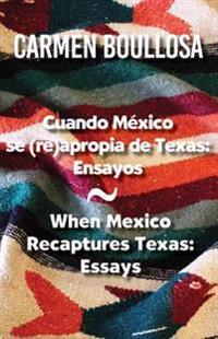 Cuando Mexico Se (Re)Apropia de Texas / When Mexico Recaptures Texas: Ensayos / Essays