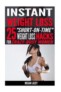 Instant Weight Loss: 25 Short-On-Time Weight Loss Hacks for Crazy-Busy Women!