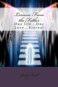 Lessons from the Father: One Life...One Love...Eternal