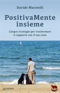 Positivamente Insieme: Cinque Strategie Per Trasformare Il Rapporto Con Il Tuo Cane