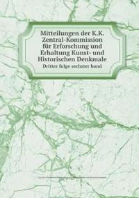Mitteilungen Der K.K. Zentral-Kommission Fur Erforschung Und Erhaltung Kunst- Und Historischen Denkmale Dritter Folge Sechster Band