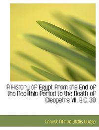 A History of Egypt from the End of the Neolithic Period to the Death of Cleopatra VII, B.c. 30
