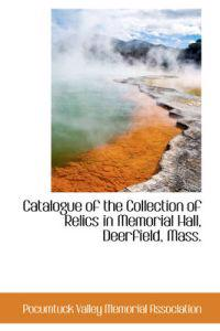 Catalogue of the Collection of Relics in Memorial Hall, Deerfield, Mass.