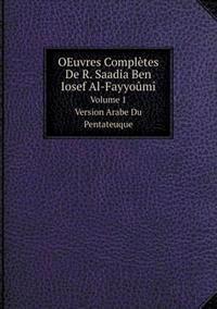 Oeuvres Completes de R. Saadia Ben Iosef Al-Fayyoumi Volume 1. Version Arabe Du Pentateuque