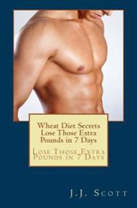 Wheat Diet Secrets Lose Those Extra Pounds in 7 Days: Lose Those Extra Pounds in 7 Days