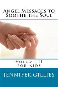 Angel Messages to Soothe the Soul: Volume II for Kids