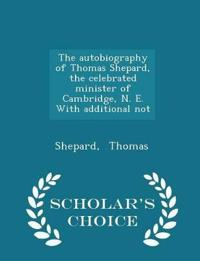 The Autobiography of Thomas Shepard, the Celebrated Minister of Cambridge, N. E. with Additional Not - Scholar's Choice Edition