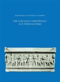 Die Lokalen Sarkophage Aus Thessaloniki: Mit Epigraphischen Beitragen Von Pantelis Nigdelis Und Einem Anhang Von Y. Maniatis Und D. Tambakopoulos