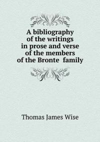 A Bibliography of the Writings in Prose and Verse of the Members of the Bronte Family