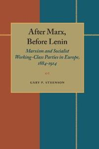 After Marx, Before Lenin: Marxism and Socialist Working-Class Parties in Europe, 1884-1914