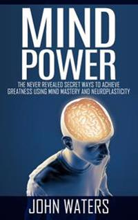 Mind Power: The Never Revealed Secret Ways to Achieve Greatness Using Mind Mastery and Neuroplasticity