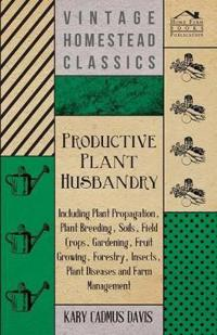 Productive Plant Husbandry - Including Plant Propagation, Plant Breeding, Soils, Field Crops, Gardening, Fruit Growing, Forestry, Insects, Plant Disea