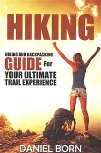 Hiking: Hiking and Backpacking Guide for Your Ultimate Trail Experience