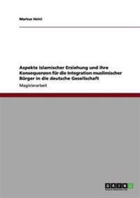 Aspekte Islamischer Erziehung Und Ihre Konsequenzen Fur Die Integration Muslimischer Burger in Die Deutsche Gesellschaft