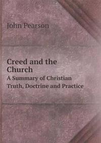 Creed and the Church a Summary of Christian Truth, Doctrine and Practice