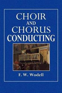 Choir and Chorus Conducting: A Treatise on the Organazation, Management, Training, and Conducting of Choirs and Chorus Societies