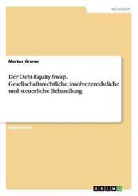 Der Debt-Equity-Swap. Gesellschaftsrechtliche, Insolvenzrechtliche Und Steuerliche Behandlung