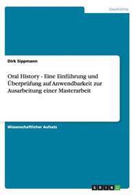 Oral History - Eine Einfuhrung Und Uberprufung Auf Anwendbarkeit Zur Ausarbeitung Einer Masterarbeit
