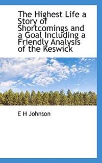 The Highest Life a Story of Shortcomings and a Goal Including a Friendly Analysis of the Keswick