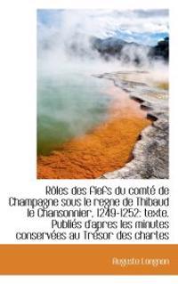 Roles Des Fiefs Du Comte de Champagne Sous Le Regne de Thibaud Le Chansonnier, 1249-1252