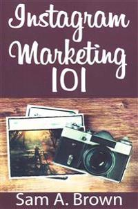 Instagram Marketing 101: Unleash the Power of Instagram on Your Business with More Real Followers, Likes and Customers