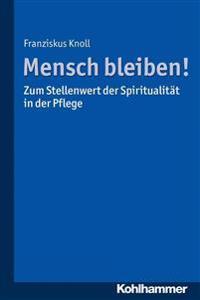 Mensch Bleiben! Zum Stellenwert Der Spiritualitat in Der Pflege: Zum Stellenwert Der Spiritualitat in Der Pflege