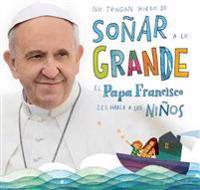 No Tengan Miedo de Soñar a Lo Grande / Don't Be Afraid to Dream Big: El Papa Francisco Le Habla a Los Niños