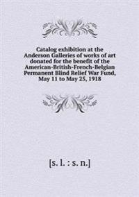 Catalog Exhibition at the Anderson Galleries of Works of Art Donated for the Benefit of the American-British-French-Belgian Permanent Blind Relief War Fund, May 11 to May 25, 1918