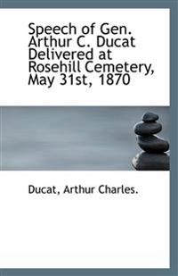 Speech of Gen. Arthur C. Ducat Delivered at Rosehill Cemetery, May 31st, 1870