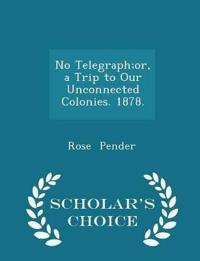 No Telegraph;or, a Trip to Our Unconnected Colonies. 1878. - Scholar's Choice Edition