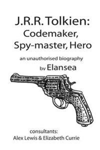 J.R.R.Tolkien: Codemaker, Spy-Master, Hero: Au Unauthorised Biography
