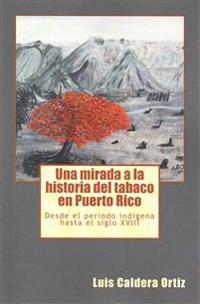 Una Mirada a la Historia del Tabaco En Puerto Rico: Desde El Periodo Indigena Hasta El Siglo XVIII