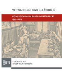 Verwahrlost Und Gefahrdet?: Heimerziehung in Baden-Wurttemberg 1949-1975