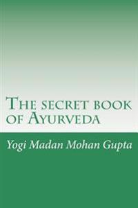 The Secret Book of Ayurveda: Heal Yourself, Elevate Your Metabolism, Rekindle Your Fire, Harmonize Your Body, Mind and Spirit and Discover Uncondit