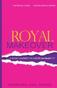 A Royal Makeover: A 30 Day Journey to a More Be.Uteeful U!