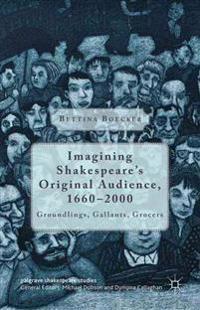 Imagining Shakespeare's Original Audience, 1660-2000: Groundlings, Gallants, Grocers